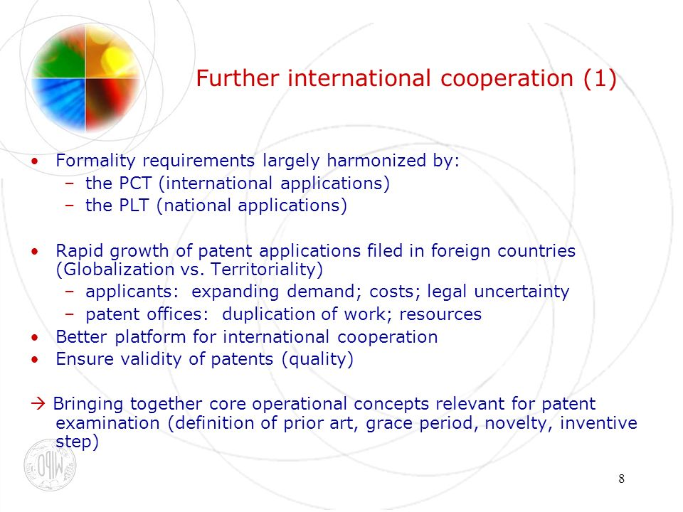 8 Further international cooperation (1) Formality requirements largely harmonized by: –the PCT (international applications) –the PLT (national applications) Rapid growth of patent applications filed in foreign countries (Globalization vs.