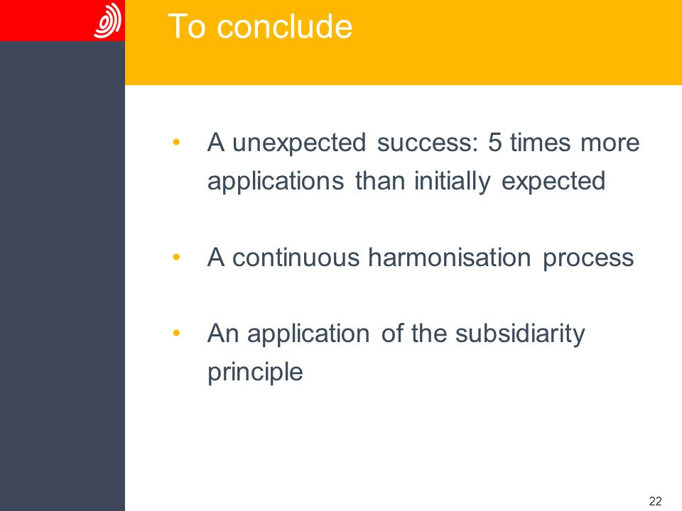 22 To conclude A unexpected success: 5 times more applications than initially expected A continuous harmonisation process An application of the subsid