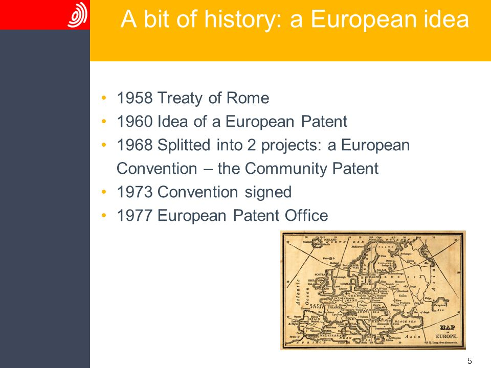 5 A bit of history: a European idea 1958 Treaty of Rome 1960 Idea of a European Patent 1968 Splitted into 2 projects: a European Convention – the Comm