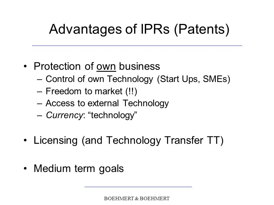 BOEHMERT & BOEHMERT Advantages of IPRs (Patents) Protection of own business –Control of own Technology (Start Ups, SMEs) –Freedom to market (!!) –Access to external Technology –Currency: technology Licensing (and Technology Transfer TT) Medium term goals