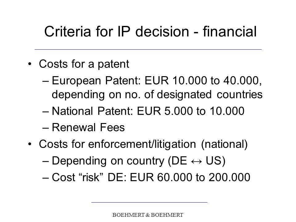 BOEHMERT & BOEHMERT Criteria for IP decision - financial Costs for a patent –European Patent: EUR 10.000 to 40.000, depending on no.