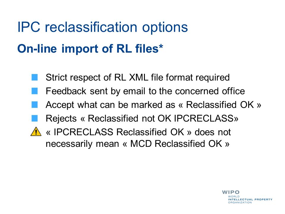 IPC reclassification options On-line import of RL files* Strict respect of RL XML file format required Feedback sent by  to the concerned office Accept what can be marked as « Reclassified OK » Rejects « Reclassified not OK IPCRECLASS» « IPCRECLASS Reclassified OK » does not necessarily mean « MCD Reclassified OK »