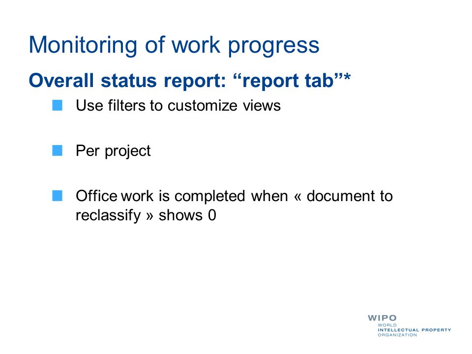 Monitoring of work progress Overall status report: report tab* Use filters to customize views Per project Office work is completed when « document to reclassify » shows 0