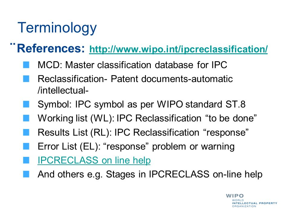 Terminology ¨References:     MCD: Master classification database for IPC Reclassification- Patent documents-automatic /intellectual- Symbol: IPC symbol as per WIPO standard ST.8 Working list (WL): IPC Reclassification to be done Results List (RL): IPC Reclassification response Error List (EL): response problem or warning IPCRECLASS on line help And others e.g.