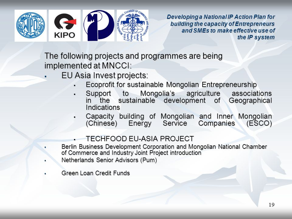 19 Developing a National IP Action Plan for building the capacity of Entrepreneurs and SMEs to make effective use of the IP system The following projects and programmes are being implemented at MNCCI: EU Asia Invest projects: EU Asia Invest projects: Ecoprofit for sustainable Mongolian Entrepreneurship Ecoprofit for sustainable Mongolian Entrepreneurship Support to Mongolias agriculture associations in the sustainable development of Geographical Indications Support to Mongolias agriculture associations in the sustainable development of Geographical Indications Capacity building of Mongolian and Inner Mongolian (Chinese) Energy Service Companies (ESCO) Capacity building of Mongolian and Inner Mongolian (Chinese) Energy Service Companies (ESCO) TECHFOOD EU-ASIA PROJECT TECHFOOD EU-ASIA PROJECT Berlin Business Development Corporation and Mongolian National Chamber of Commerce and Industry Joint Project introduction Berlin Business Development Corporation and Mongolian National Chamber of Commerce and Industry Joint Project introduction Netherlands Senior Advisors (Pum) Netherlands Senior Advisors (Pum) Green Loan Credit Funds Green Loan Credit Funds