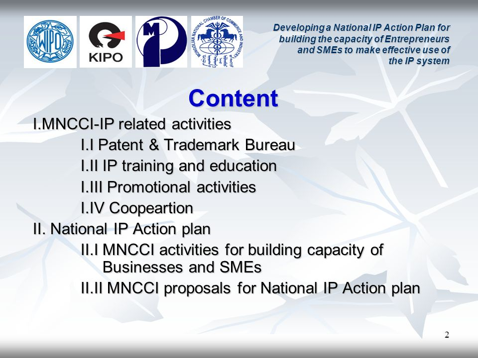 2 Developing a National IP Action Plan for building the capacity of Entrepreneurs and SMEs to make effective use of the IP system Content I.MNCCI-IP related activities I.I Patent & Trademark Bureau I.II IP training and education I.III Promotional activities I.IV Coopeartion II.
