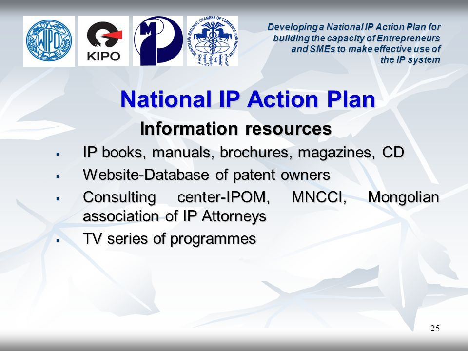 25 Developing a National IP Action Plan for building the capacity of Entrepreneurs and SMEs to make effective use of the IP system National IP Action Plan Information resources IP books, manuals, brochures, magazines, CD IP books, manuals, brochures, magazines, CD Website-Database of patent owners Website-Database of patent owners Consulting center-IPOM, MNCCI, Mongolian association of IP Attorneys Consulting center-IPOM, MNCCI, Mongolian association of IP Attorneys TV series of programmes TV series of programmes