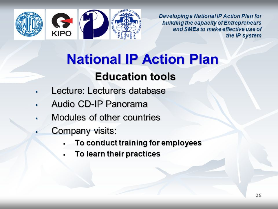 26 Developing a National IP Action Plan for building the capacity of Entrepreneurs and SMEs to make effective use of the IP system National IP Action Plan Education tools Lecture: Lecturers database Lecture: Lecturers database Audio CD-IP Panorama Audio CD-IP Panorama Modules of other countries Modules of other countries Company visits: Company visits: To conduct training for employees To conduct training for employees To learn their practices To learn their practices