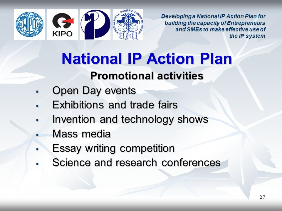 27 Developing a National IP Action Plan for building the capacity of Entrepreneurs and SMEs to make effective use of the IP system National IP Action Plan Promotional activities Open Day events Open Day events Exhibitions and trade fairs Exhibitions and trade fairs Invention and technology shows Invention and technology shows Mass media Mass media Essay writing competition Essay writing competition Science and research conferences Science and research conferences