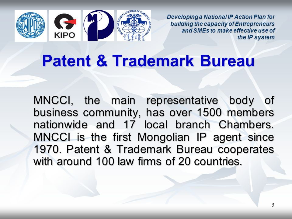 3 Developing a National IP Action Plan for building the capacity of Entrepreneurs and SMEs to make effective use of the IP system Patent & Trademark Bureau MNCCI, the main representative body of business community, has over 1500 members nationwide and 17 local branch Chambers.