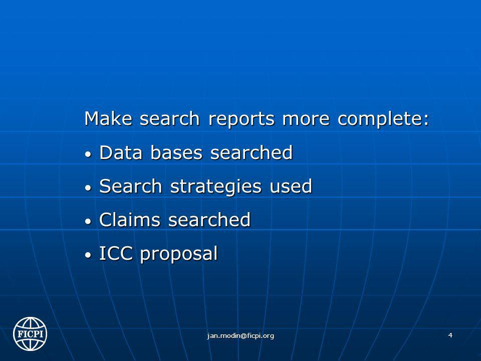Make search reports more complete: Data bases searched Data bases searched Search strategies used Search strategies used Claims searched Claims searched ICC proposal ICC proposal jan.modin@ficpi.org 4