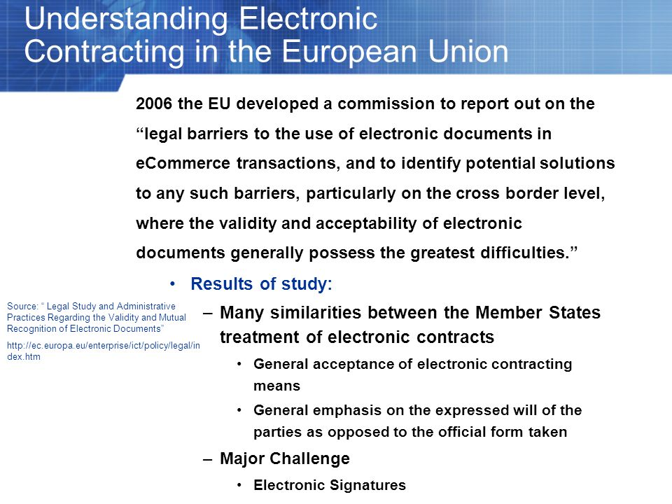 Understanding Electronic Contracting in the European Union 2006 the EU developed a commission to report out on the legal barriers to the use of electr