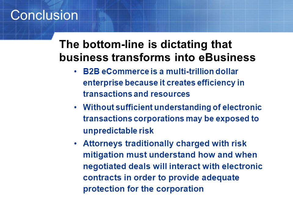 Conclusion The bottom-line is dictating that business transforms into eBusiness B2B eCommerce is a multi-trillion dollar enterprise because it creates