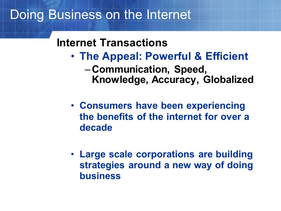 Doing Business on the Internet Internet Transactions The Appeal: Powerful & Efficient –Communication, Speed, Knowledge, Accuracy, Globalized Consumers