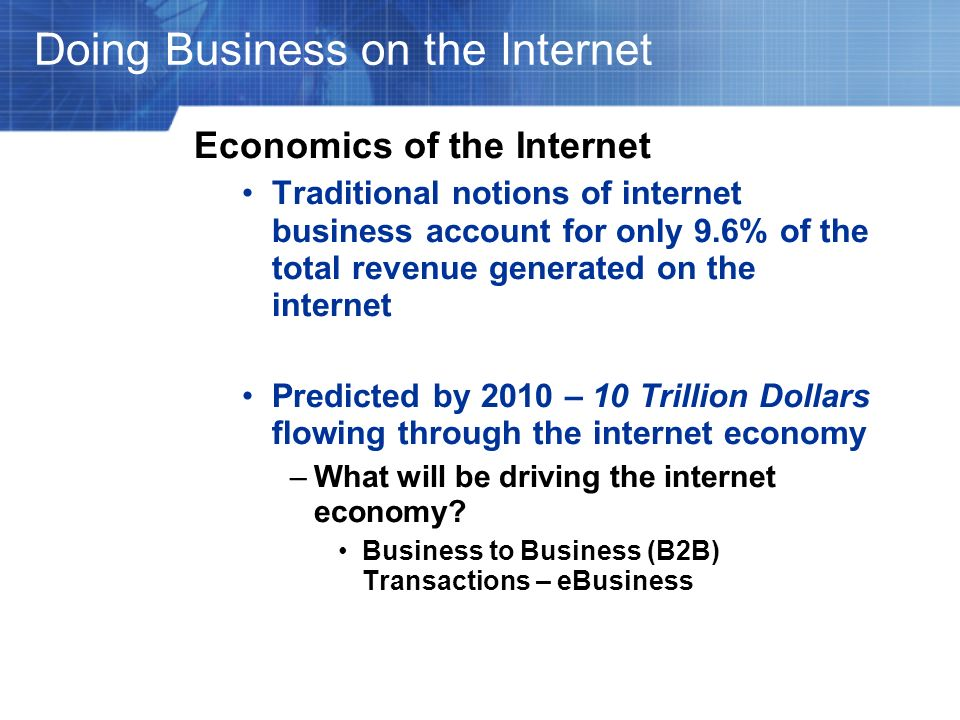 Doing Business on the Internet Economics of the Internet Traditional notions of internet business account for only 9.6% of the total revenue generated
