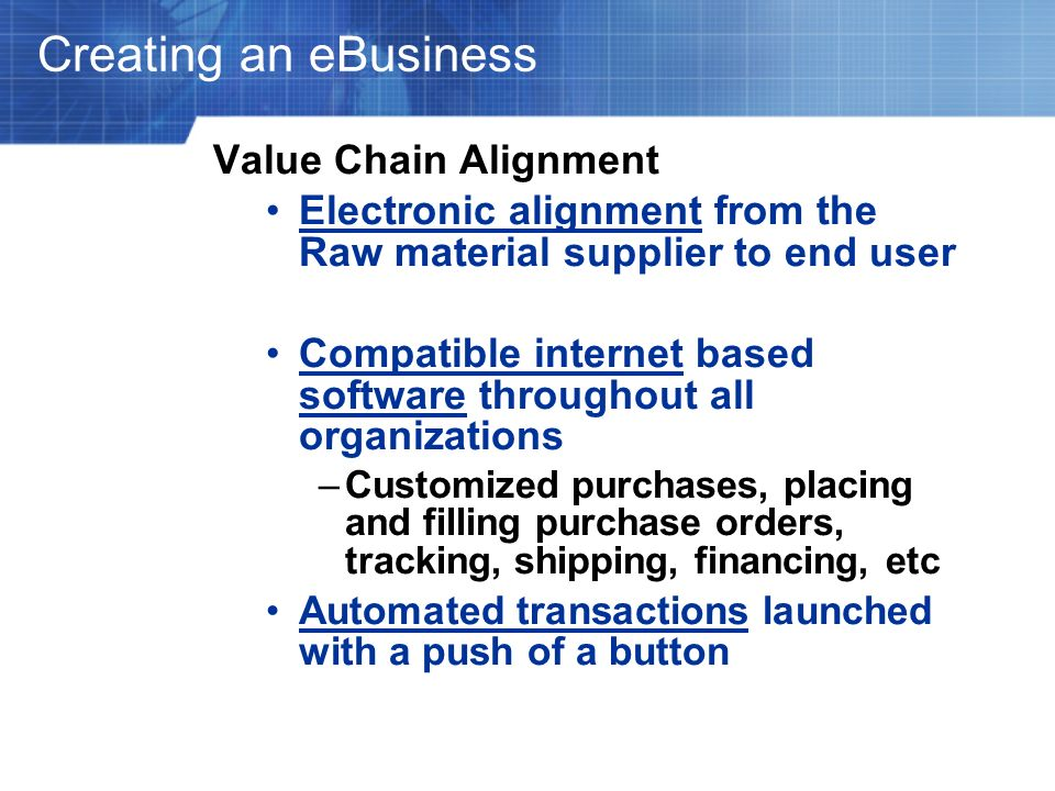 Creating an eBusiness Value Chain Alignment Electronic alignment from the Raw material supplier to end user Compatible internet based software through