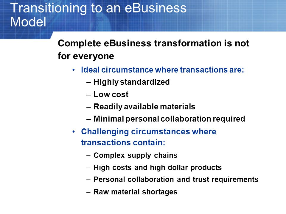 Transitioning to an eBusiness Model Complete eBusiness transformation is not for everyone Ideal circumstance where transactions are: –Highly standardi