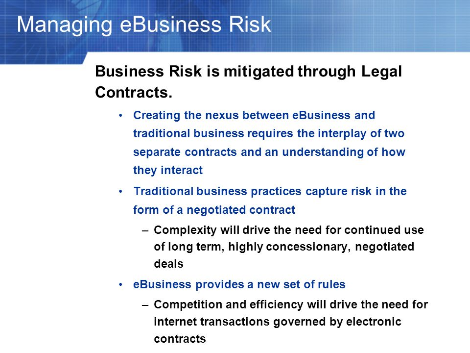 Managing eBusiness Risk Business Risk is mitigated through Legal Contracts. Creating the nexus between eBusiness and traditional business requires the