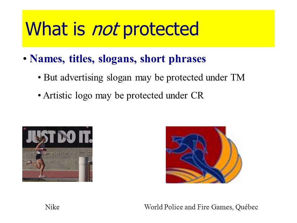 What is not protected Names, titles, slogans, short phrases But advertising slogan may be protected under TM Artistic logo may be protected under CR N