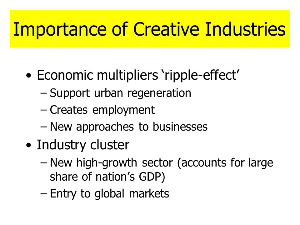 Importance of Creative Industries Economic multipliers ripple-effect –Support urban regeneration –Creates employment –New approaches to businesses Ind