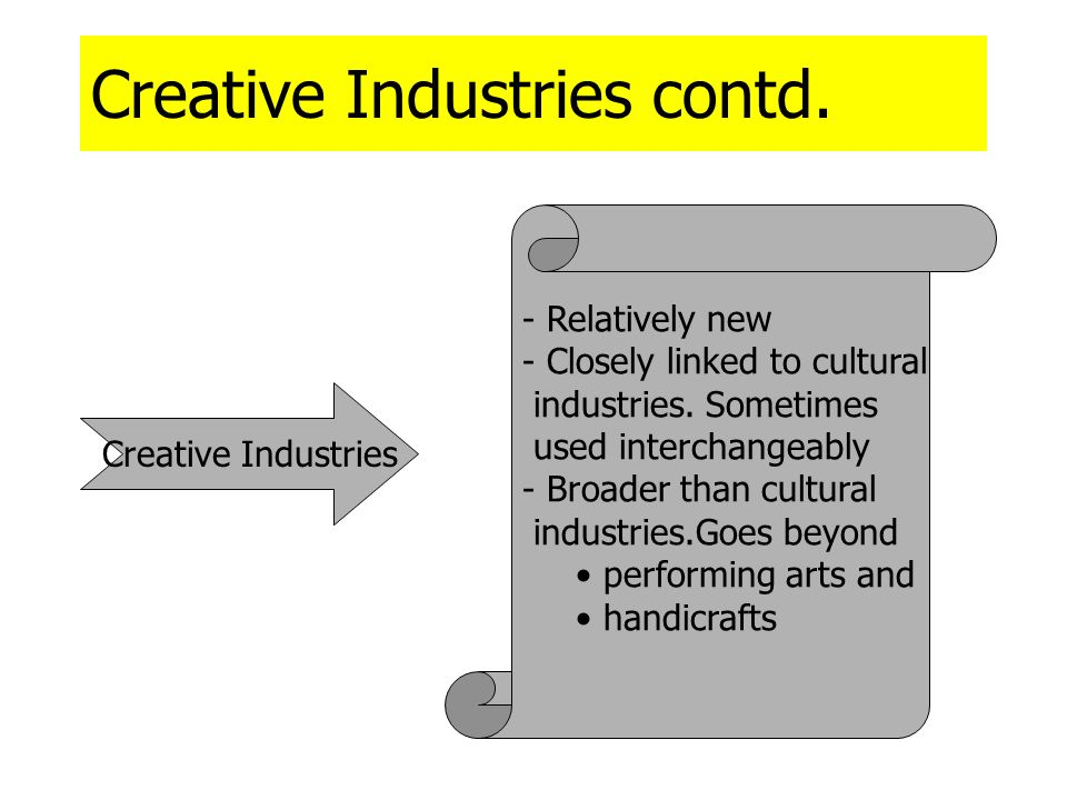 Creative Industries contd. Creative Industries - Relatively new - Closely linked to cultural industries. Sometimes used interchangeably - Broader than