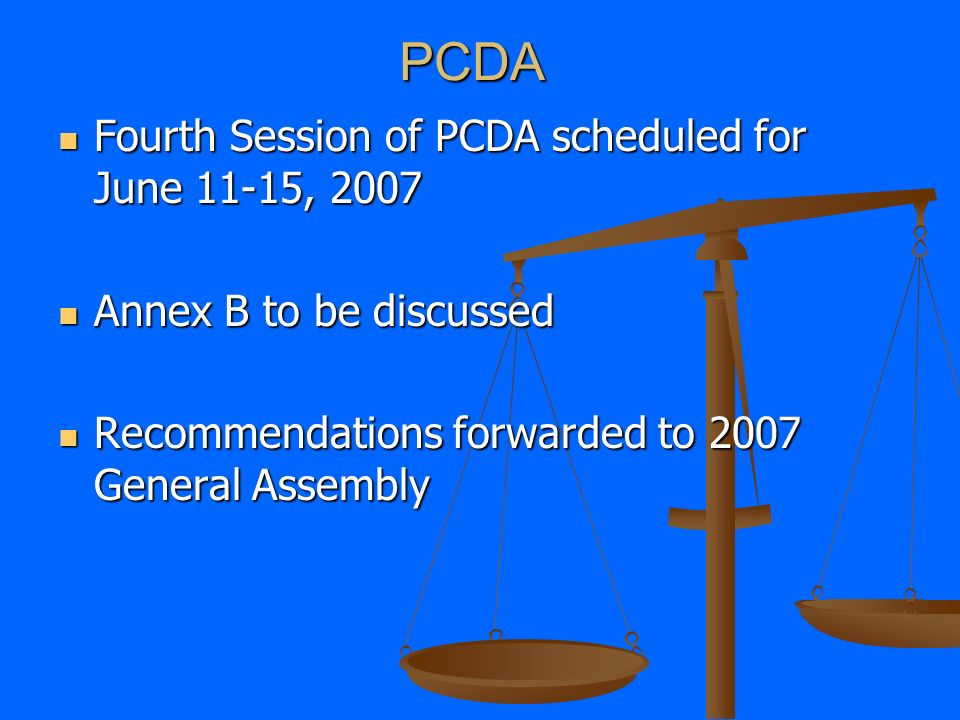 PCDA Fourth Session of PCDA scheduled for June 11-15, 2007 Fourth Session of PCDA scheduled for June 11-15, 2007 Annex B to be discussed Annex B to be discussed Recommendations forwarded to 2007 General Assembly Recommendations forwarded to 2007 General Assembly