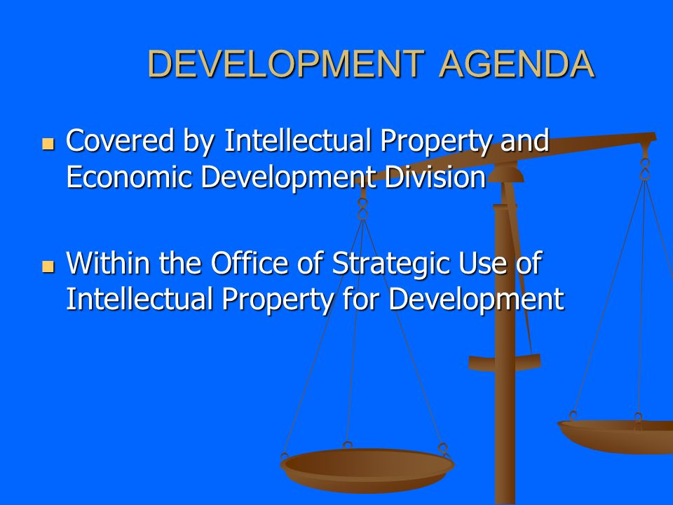 DEVELOPMENT AGENDA Covered by Intellectual Property and Economic Development Division Covered by Intellectual Property and Economic Development Division Within the Office of Strategic Use of Intellectual Property for Development Within the Office of Strategic Use of Intellectual Property for Development