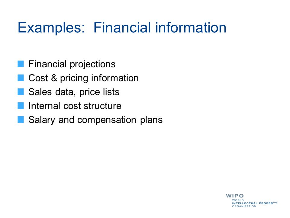 Examples: Financial information Financial projections Cost & pricing information Sales data, price lists Internal cost structure Salary and compensation plans