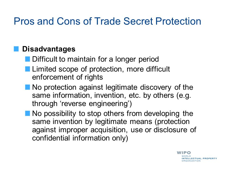 Pros and Cons of Trade Secret Protection Disadvantages Difficult to maintain for a longer period Limited scope of protection, more difficult enforcement of rights No protection against legitimate discovery of the same information, invention, etc.