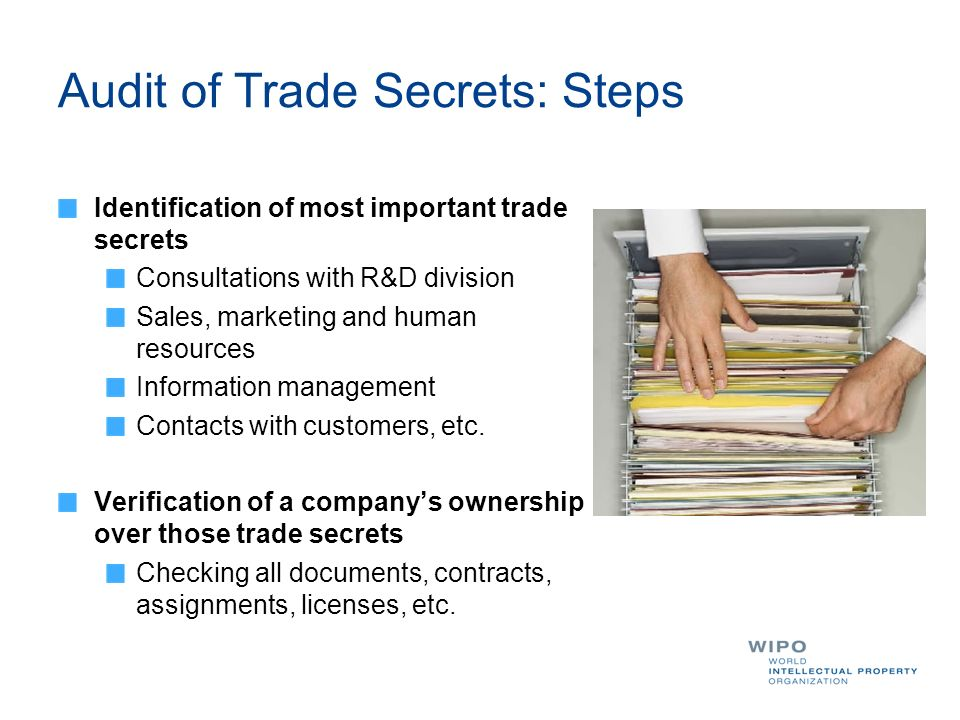 Audit of Trade Secrets: Steps Identification of most important trade secrets Consultations with R&D division Sales, marketing and human resources Information management Contacts with customers, etc.