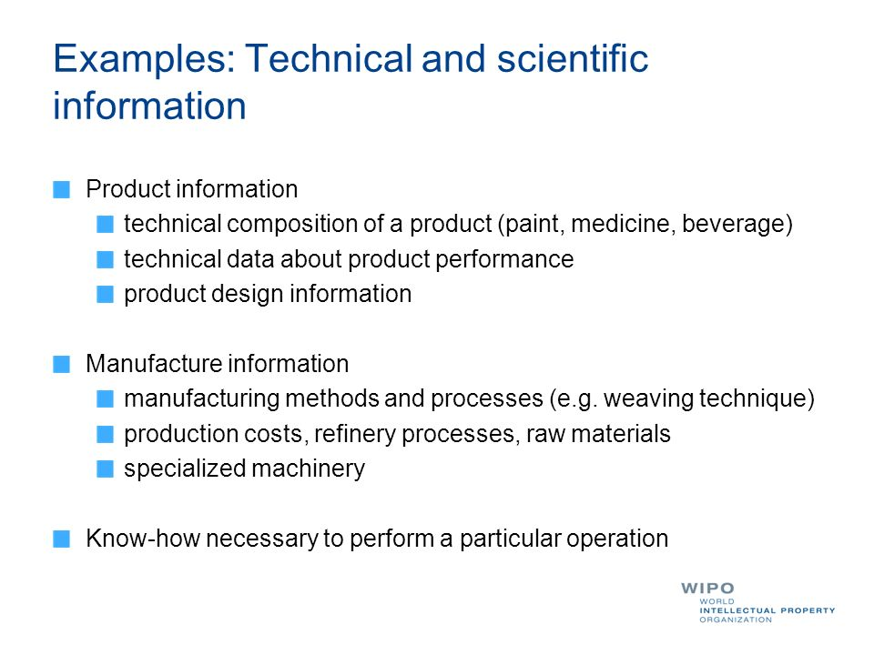 Examples: Technical and scientific information Product information technical composition of a product (paint, medicine, beverage) technical data about product performance product design information Manufacture information manufacturing methods and processes (e.g.