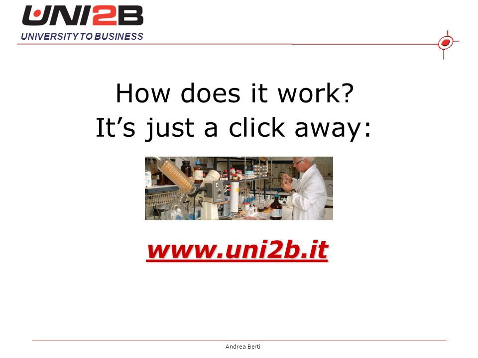 UNIVERSITY TO BUSINESS Andrea Berti How does it work Its just a click away: www.uni2b.it