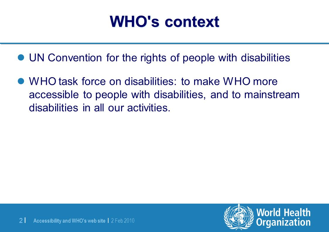 Accessibility and WHO s web site | 2 Feb |2 | WHO s context UN Convention for the rights of people with disabilities WHO task force on disabilities: to make WHO more accessible to people with disabilities, and to mainstream disabilities in all our activities.