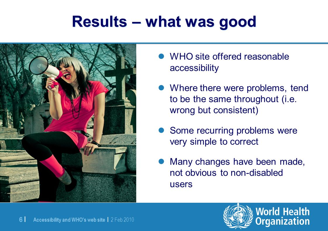 Accessibility and WHO s web site | 2 Feb |6 | Results – what was good WHO site offered reasonable accessibility Where there were problems, tend to be the same throughout (i.e.