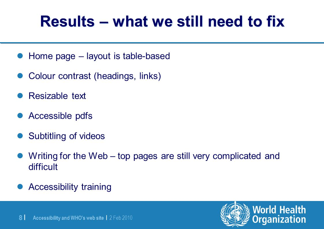 Accessibility and WHO s web site | 2 Feb 2010 8 |8 | Results – what we still need to fix Home page – layout is table-based Colour contrast (headings, links) Resizable text Accessible pdfs Subtitling of videos Writing for the Web – top pages are still very complicated and difficult Accessibility training