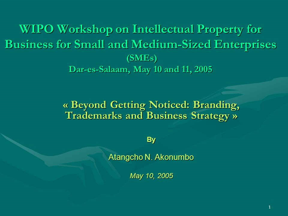 1 WIPO Workshop on Intellectual Property for Business for Small and Medium-Sized Enterprises (SMEs) Dar-es-Salaam, May 10 and 11, 2005 « Beyond Getting Noticed: Branding, Trademarks and Business Strategy » By Atangcho N.