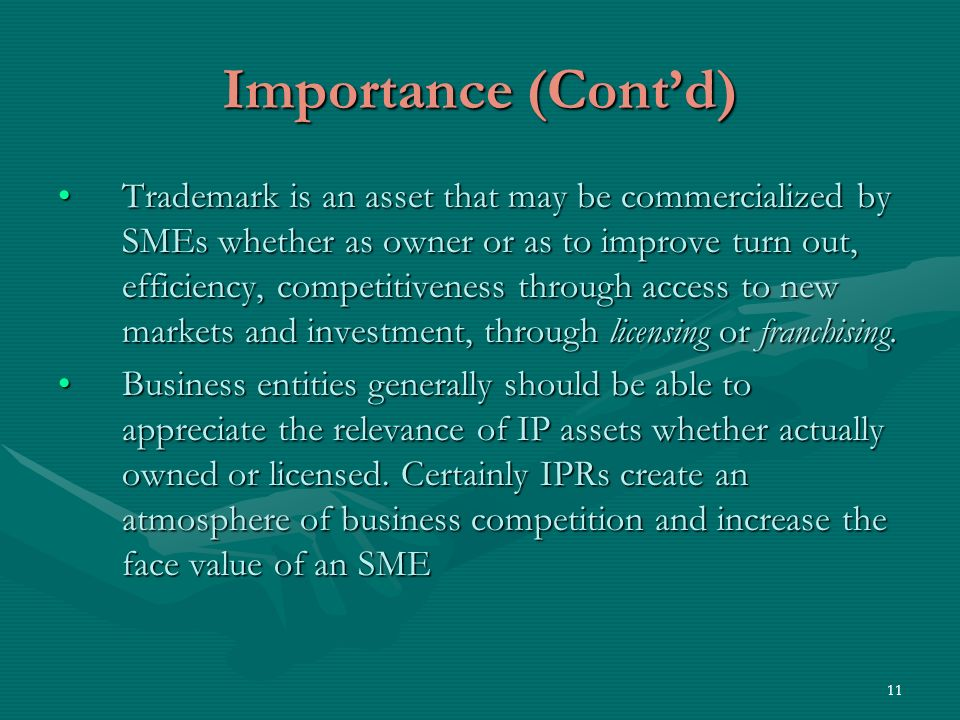 11 Importance (Contd) Trademark is an asset that may be commercialized by SMEs whether as owner or as to improve turn out, efficiency, competitiveness through access to new markets and investment, through licensing or franchising.Trademark is an asset that may be commercialized by SMEs whether as owner or as to improve turn out, efficiency, competitiveness through access to new markets and investment, through licensing or franchising.