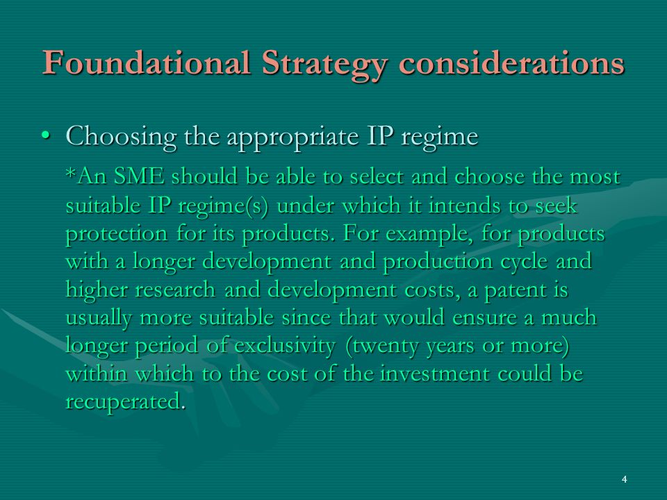 4 Foundational Strategy considerations Choosing the appropriate IP regimeChoosing the appropriate IP regime *An SME should be able to select and choose the most suitable IP regime(s) under which it intends to seek protection for its products.