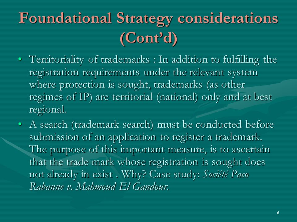 6 Foundational Strategy considerations (Contd) Territoriality of trademarks : In addition to fulfilling the registration requirements under the relevant system where protection is sought, trademarks (as other regimes of IP) are territorial (national) only and at best regional.Territoriality of trademarks : In addition to fulfilling the registration requirements under the relevant system where protection is sought, trademarks (as other regimes of IP) are territorial (national) only and at best regional.