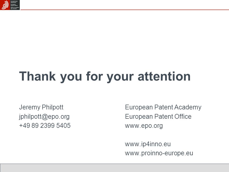 Thank you for your attention Jeremy PhilpottEuropean Patent Academy jphilpott@epo.orgEuropean Patent Office +49 89 2399 5405www.epo.org www.ip4inno.eu