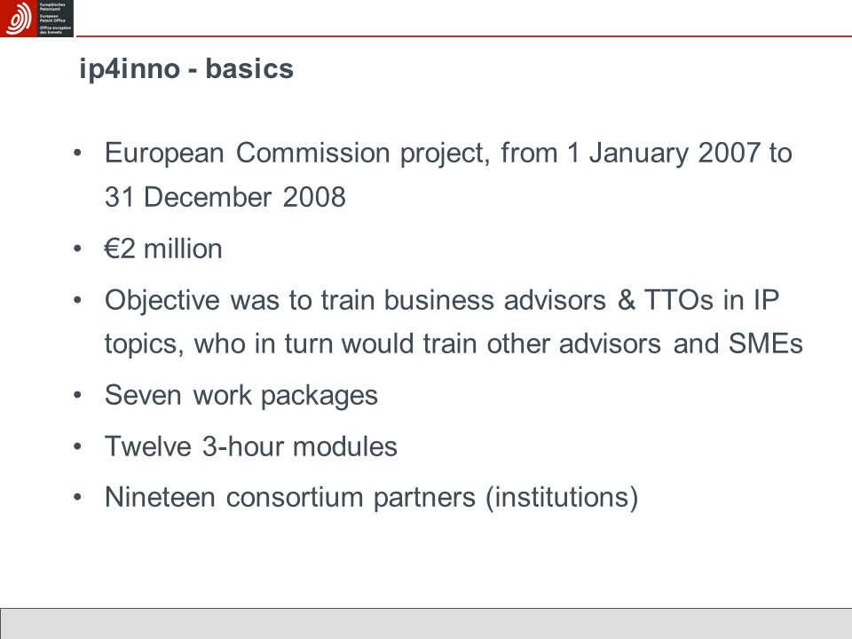 ip4inno - basics European Commission project, from 1 January 2007 to 31 December 2008 2 million Objective was to train business advisors & TTOs in IP