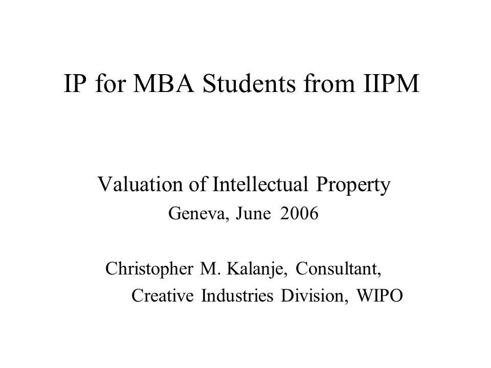 IP for MBA Students from IIPM Valuation of Intellectual Property Geneva, June 2006 Christopher M.