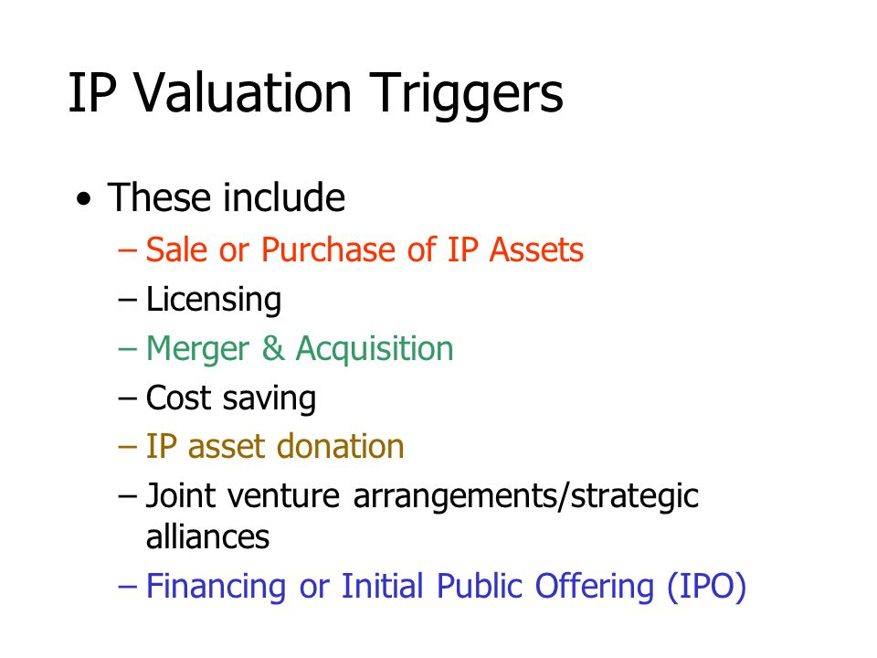 IP Valuation Triggers These include –Sale or Purchase of IP Assets –Licensing –Merger & Acquisition –Cost saving –IP asset donation –Joint venture arr