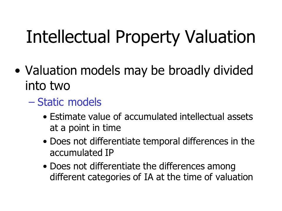 Intellectual Property Valuation Valuation models may be broadly divided into two –Static models Estimate value of accumulated intellectual assets at a