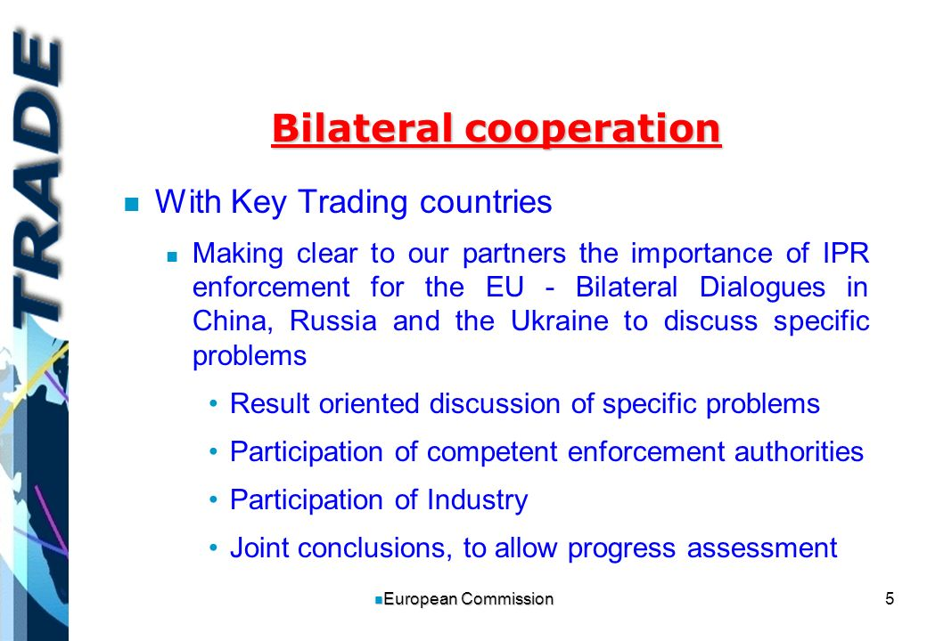 5 n European Commission Bilateral cooperation n n With Key Trading countries n n Making clear to our partners the importance of IPR enforcement for the EU - Bilateral Dialogues in China, Russia and the Ukraine to discuss specific problems Result oriented discussion of specific problems Participation of competent enforcement authorities Participation of Industry Joint conclusions, to allow progress assessment