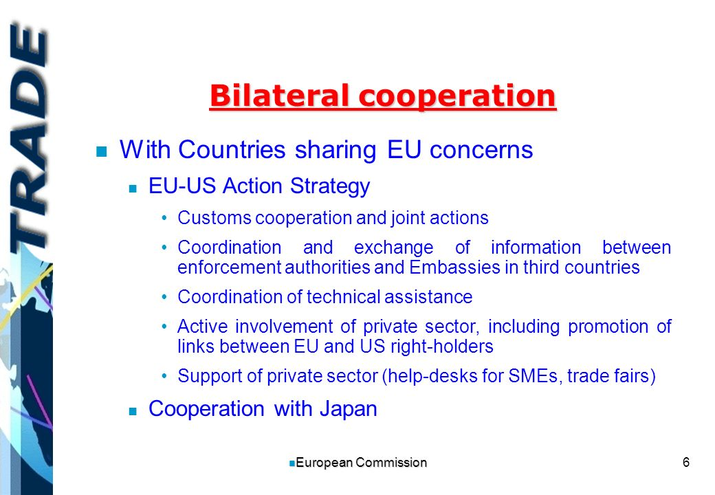 6 n European Commission Bilateral cooperation n n With Countries sharing EU concerns n n EU-US Action Strategy Customs cooperation and joint actions Coordination and exchange of information between enforcement authorities and Embassies in third countries Coordination of technical assistance Active involvement of private sector, including promotion of links between EU and US right-holders Support of private sector (help-desks for SMEs, trade fairs) n n Cooperation with Japan