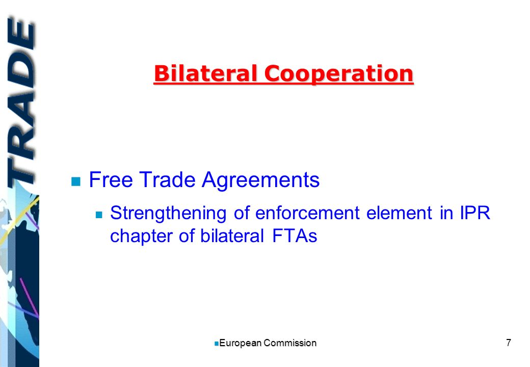 7 n European Commission Bilateral Cooperation n n Free Trade Agreements n n Strengthening of enforcement element in IPR chapter of bilateral FTAs