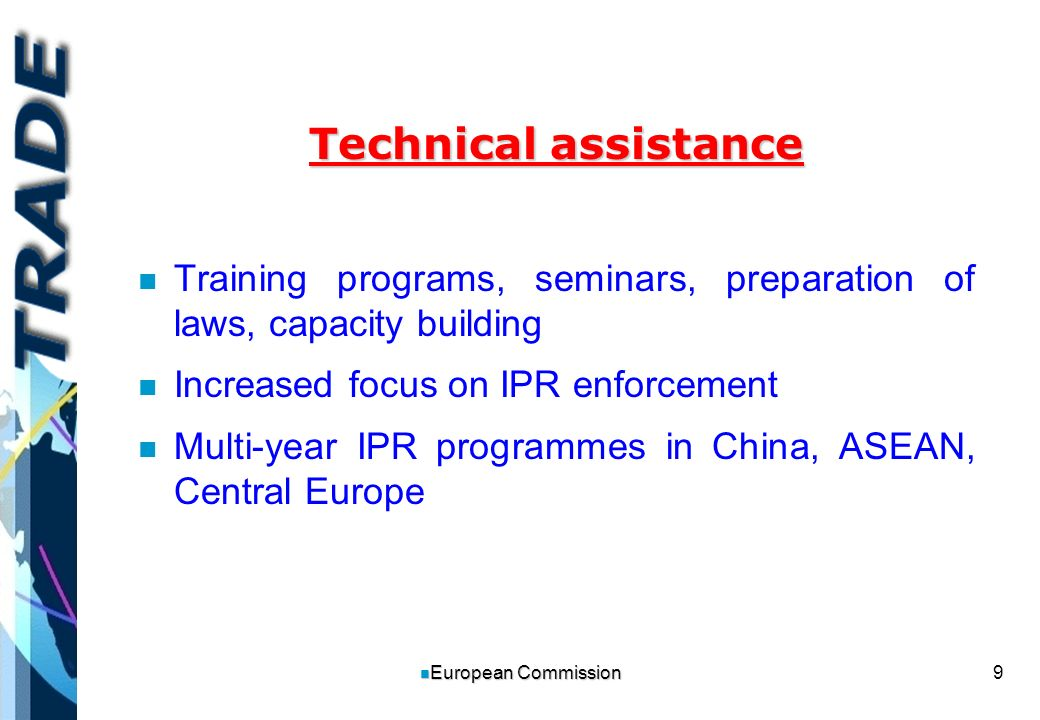 9 n European Commission Technical assistance n n Training programs, seminars, preparation of laws, capacity building n n Increased focus on IPR enforcement n n Multi-year IPR programmes in China, ASEAN, Central Europe