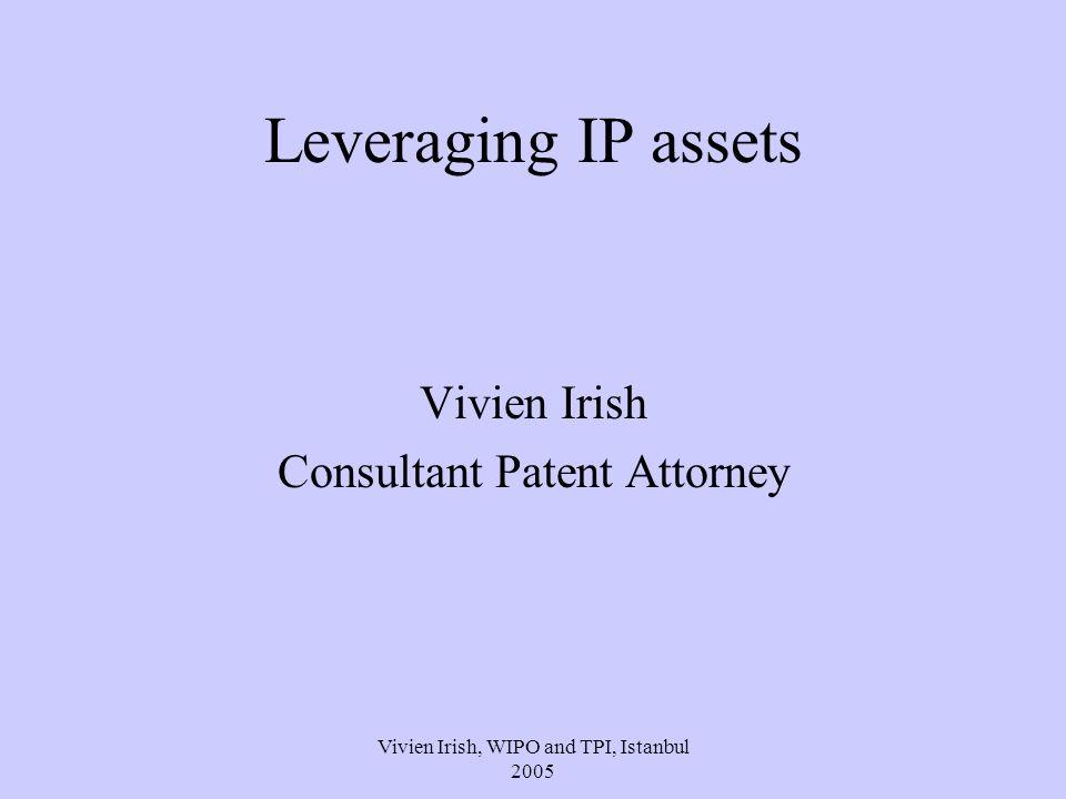 Vivien Irish, WIPO and TPI, Istanbul 2005 Leveraging IP assets Vivien Irish Consultant Patent Attorney