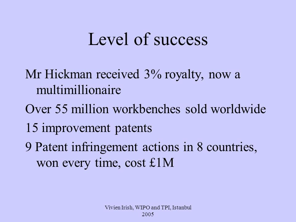 Vivien Irish, WIPO and TPI, Istanbul 2005 Level of success Mr Hickman received 3% royalty, now a multimillionaire Over 55 million workbenches sold worldwide 15 improvement patents 9 Patent infringement actions in 8 countries, won every time, cost £1M